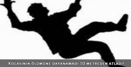 Kocasının ölümüne dayanamadı 10 metreden atladı!.
