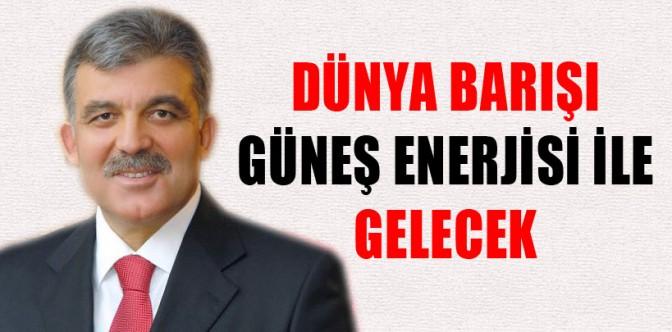 Cumhurbaşkanı Gül, 'Dünya barışı güneş enerjisi ile gelecek'