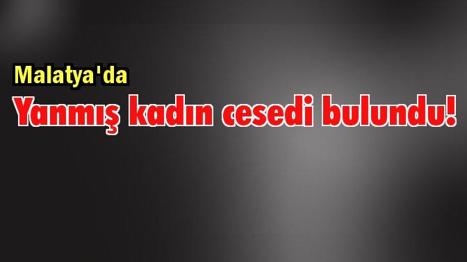 Malatya'da yanmış kadın cesedi bulundu!