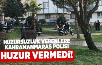 Huzursuzluk verenlere Kahramanmaraş polisi huzur vermedi!