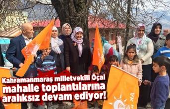 Kahramanmaraş milletvekili Öçal mahalle toplantılarında dur durak bilmiyor!