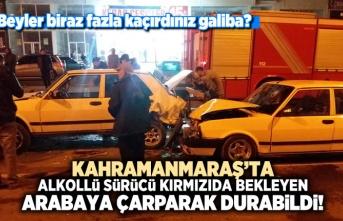 Kahramanmaraş'ta alkollü sürücü kırmızı ışıktaki arabaya çarptı!