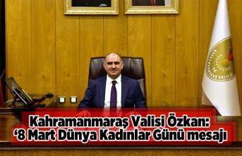 Kahramanmaraş Valisi Vahdettin Özkan'dan 8 Mart Dünya Kadınlar Günü Mesajı'
