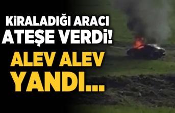 Kiraladığı arabayı boş bir araziye çekti sonra ateşe verdi!