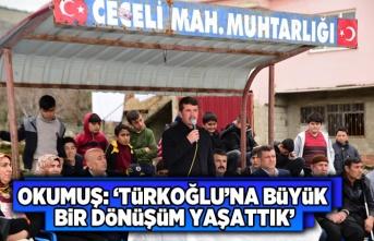 Okumuş: 'Türkoğlu'na büyük bir değişim dönüşüm yaşattık...'