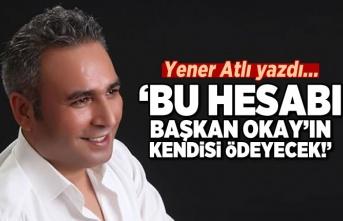 Yener Atlı yazdı: Bu hesabı Başkan Okay'ın kendisi ödeyecek!