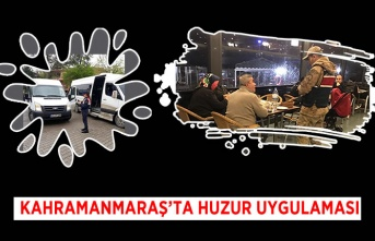 Kahramanmaraş'ta huzur uygulaması!