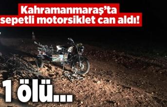 Kahramanmaraş'ta sepetli motorsiklet can aldı!