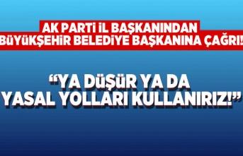 AK Parti İl Başkanından Büyükşehir Belediye Başkanına çağrı, ya düşür ya da yasal yolları kullanırız!