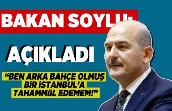 Bakan Soylu açıkladı: ''Arka bahçe olmuş bir İstanbul'a tahammül edemem!''