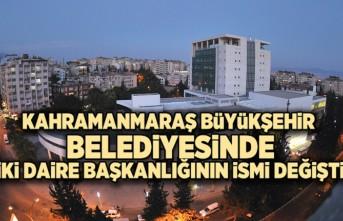 Kahramanmaraş Büyükşehir Belediyesinde  İki daire başkanlığının ismi değişti