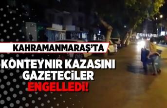 Kahramanmaraş'ta konteynır kazasını gazeteciler engelledi!