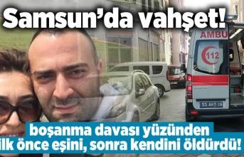 Samsun'da vahşet! boşanma davası yüzünden ilk önce eşini, sonra kendini öldürdü!