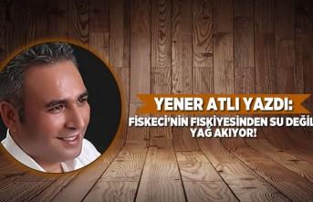 FİSKECİ'NİN FISKİYESİNDEN SU DEĞİL, YAĞ AKIYOR!