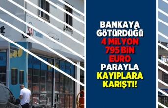 Bankaya götürdüğü 4 milyon 795 bin euro parayı alıp kayıplara karıştı!