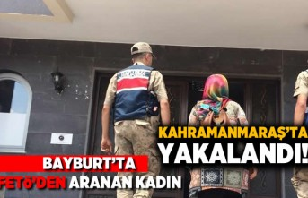 Bayburt'ta FETÖ'den aranan kadın Kahramanmaraş'ta yakalandı!