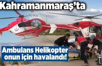 Kahramanmaraş'ta Ambulans Helikopter onun için havalandı!