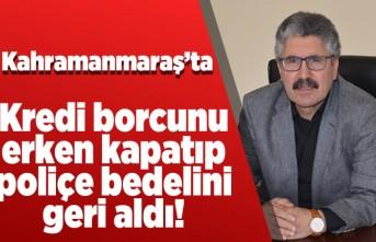 Kahramanmaraş'ta kredi borcunu erken kapatıp poliçe bedelini geri aldı!