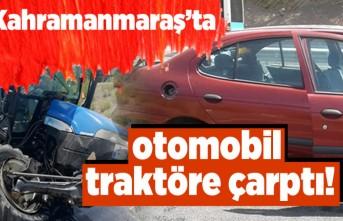 Kahramanmaraş'ta otomobil traktöre çarptı!
