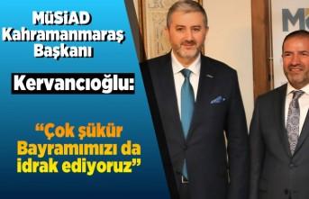 MÜSİAD Kahramanmaraş Başkanı Kervancıoğlu: ''Çok şükür Bayramımızı da idrak ediyoruz''