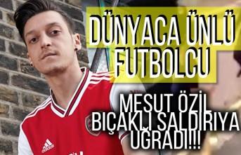 Dünyaca ünlü futbolcu Mesut Özil bıçaklı saldırıya uğradı!