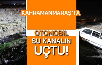 Kahramanmaraş'ta otomobil su kanalına uçtu!