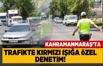 Kahramanmaraş'ta trafikte kırmızı ışığa özel denetim!