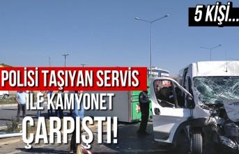 Polisleri taşıyan servis ile kamyonet çarpıştı! 5 kişi...