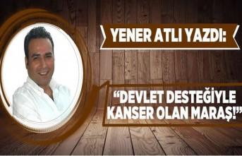 """Yener atlı yazdı: """"Devlet desteğiyle kanser olan MARAŞ!"""