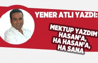 """Yener Atlı yazdı: """"MEKTUP YAZDIM HASAN'A, HA HASAN'A, HA SANA!"""""""