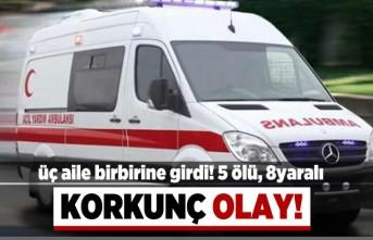 3 aile birbirine girdi! 5 ölü,8 yaralı! Korkunç olay!