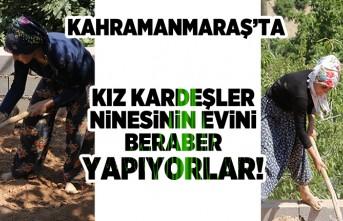 Kahramanmaraş'ta kız kardeşler ninesinin evini beraber yapıyorlar!