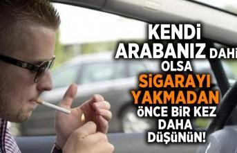 Kendi arabanız dahi olsa sigarayı yakmadan önce bir kez daha düşünün!
