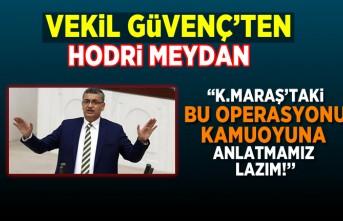 """VEKİL GÜVENÇ'TEN HODRİ MEYDAN: """"K.MARAŞ'TAKİ BU OPERASYONU KAMUOYUNA ANLATMAMIZ LAZIM!''"""