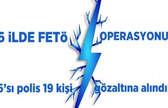 6 ilde FETÖ operasyonu! 6'sı polis 19 kişi gözaltına alındı!