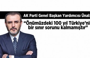 """AK Parti Genel Başkan Yardımcısı Ünal: """"Önümüzdeki 100 yıl Türkiye'nin bir sınır sorunu kalmamıştır"""""""