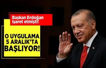 Başkan Erdoğan işaret etmişti! O uygulama 5 aralık'ta başlıyor!