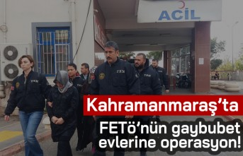 Kahramanmaraş'ta FETÖ'nün gaybubet evlerine operasyon!