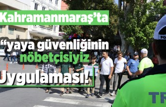 """Kahramanmaraş'ta """"yaya güvenliğinin nöbetçisiyiz"""" uygulaması!"""