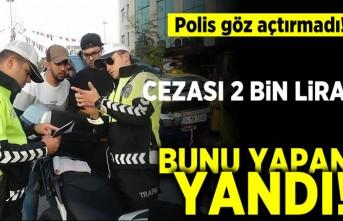 Polis göz açtırmadı! Cezası 2 bin lira bunu yapan yandı
