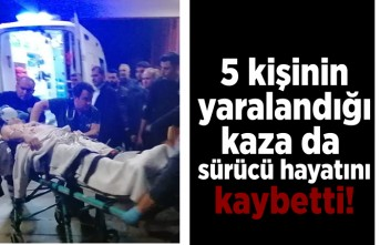 5 kişinin yaralandığı kazada sürücü hayatını kaybetti!