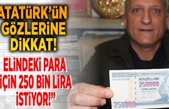 Atatürk'ün gözlerine dikkat! Elindeki para için 250 bin lira istiyor!