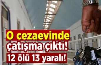 O cezaevinde çatışma çıktı! 12 ölü 13 yaralı!