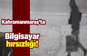 Kahramanmaraş'ta bilgisayar hırsızlığı!