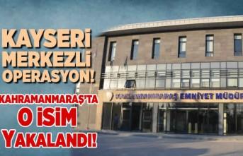 Kahramanmaraş'ta operasyon o isim yakalandı!