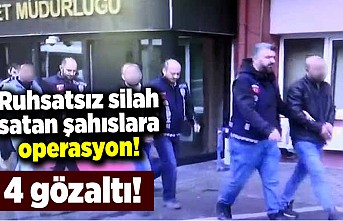 Ruhsatsız silah satan şahıslara operasyon! 4 gözaltı!