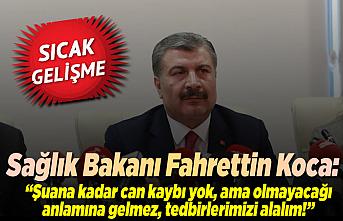 Sağlık Bakanı Koca açıkladı: ''Şuana kadar can kaybımız yok ama olmayacağı anlamına gelmez!''