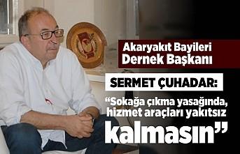 """Akaryakıt Bayileri Dernek Başkanı Sermet Çuhadar: """"Sokağa çıkma yasağında, hizmet araçları yakıtsız kalmasın"""""""