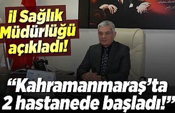 Kahramanmaraş il Sağlık Müdürü Öksüz açıkladı! ''2 hastanede başladı!''