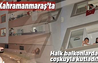 Kahramanmaraş'ta halk balkonlarda coşkuyla kutladı!